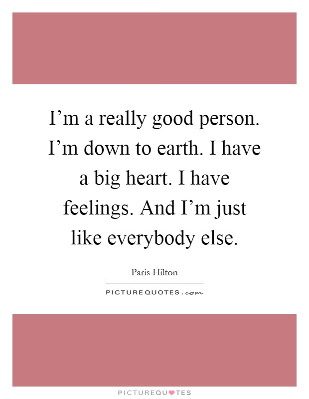 I'm a really good person. I'm down to earth. I have a big heart. I have feelings. And I'm just like everybody else Picture Quote #1