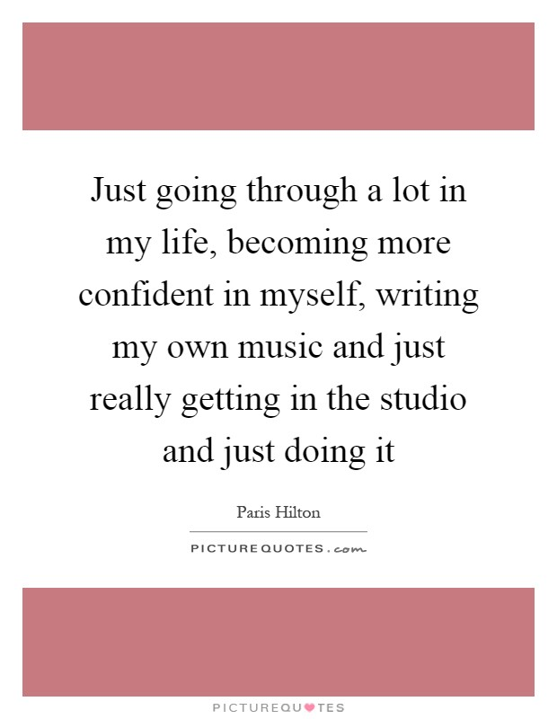 Just going through a lot in my life, becoming more confident in myself, writing my own music and just really getting in the studio and just doing it Picture Quote #1