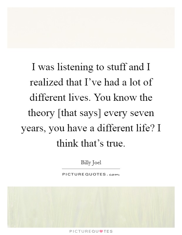 I was listening to stuff and I realized that I've had a lot of different lives. You know the theory [that says] every seven years, you have a different life? I think that's true Picture Quote #1