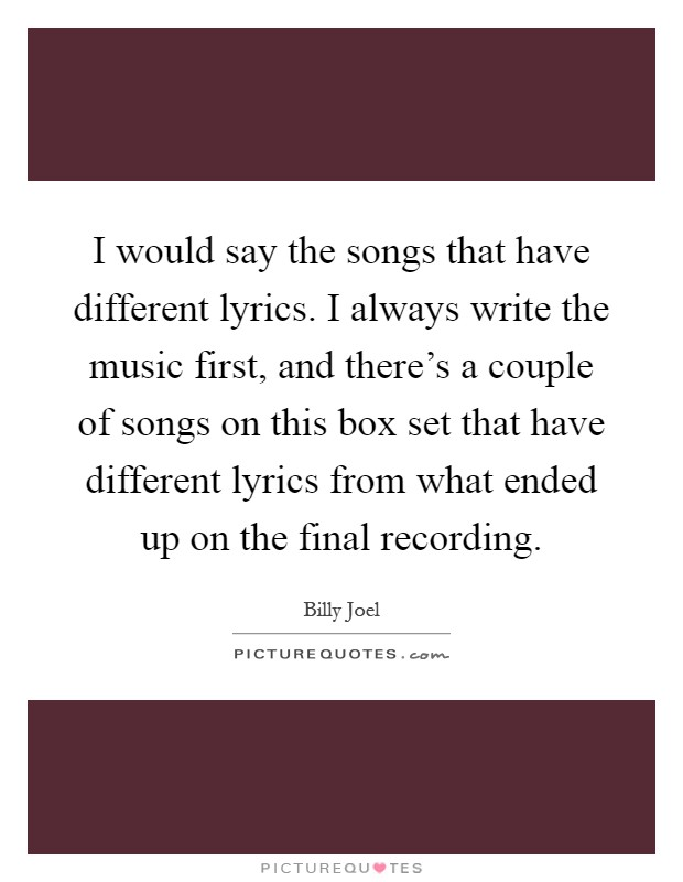 I would say the songs that have different lyrics. I always write the music first, and there's a couple of songs on this box set that have different lyrics from what ended up on the final recording Picture Quote #1