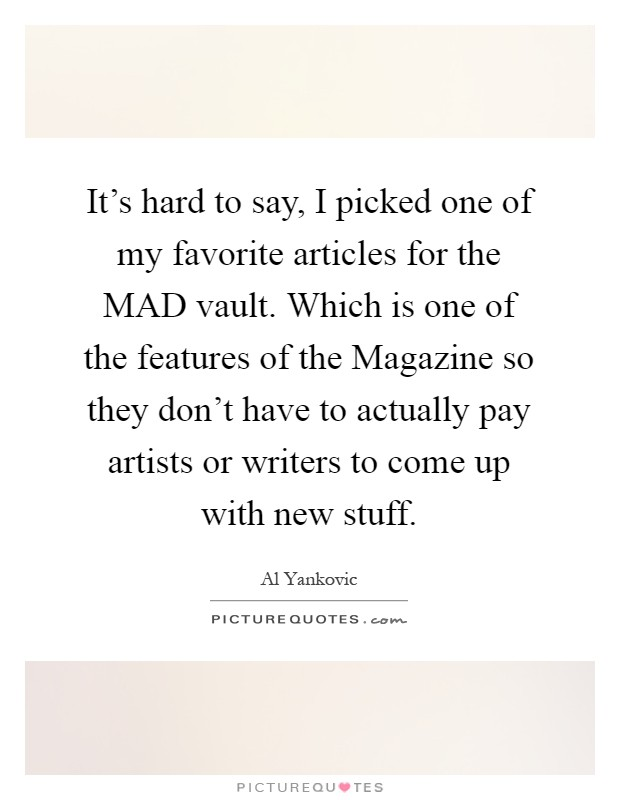 It's hard to say, I picked one of my favorite articles for the MAD vault. Which is one of the features of the Magazine so they don't have to actually pay artists or writers to come up with new stuff Picture Quote #1