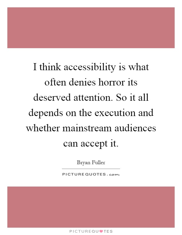 I think accessibility is what often denies horror its deserved attention. So it all depends on the execution and whether mainstream audiences can accept it Picture Quote #1