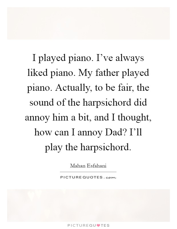 I played piano. I've always liked piano. My father played piano. Actually, to be fair, the sound of the harpsichord did annoy him a bit, and I thought, how can I annoy Dad? I'll play the harpsichord Picture Quote #1