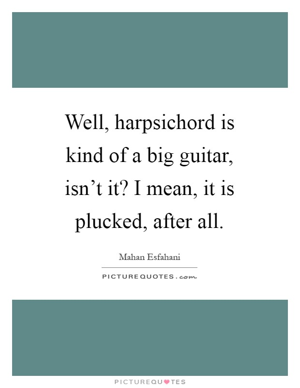 Well, harpsichord is kind of a big guitar, isn't it? I mean, it is plucked, after all Picture Quote #1