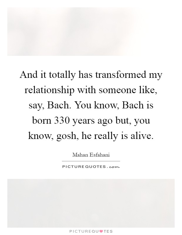 And it totally has transformed my relationship with someone like, say, Bach. You know, Bach is born 330 years ago but, you know, gosh, he really is alive Picture Quote #1