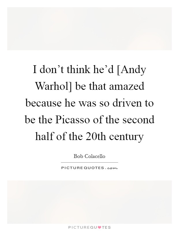I don't think he'd [Andy Warhol] be that amazed because he was so driven to be the Picasso of the second half of the 20th century Picture Quote #1