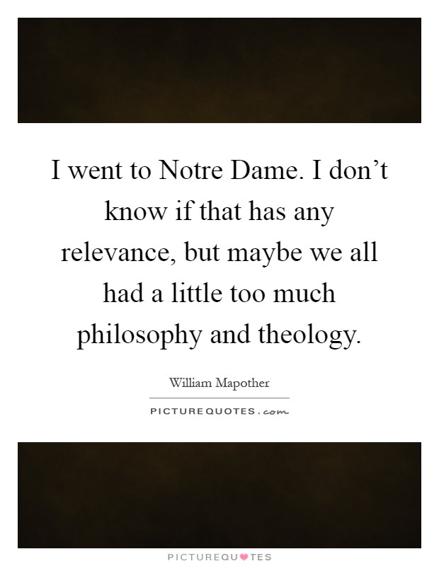 I went to Notre Dame. I don't know if that has any relevance, but maybe we all had a little too much philosophy and theology Picture Quote #1