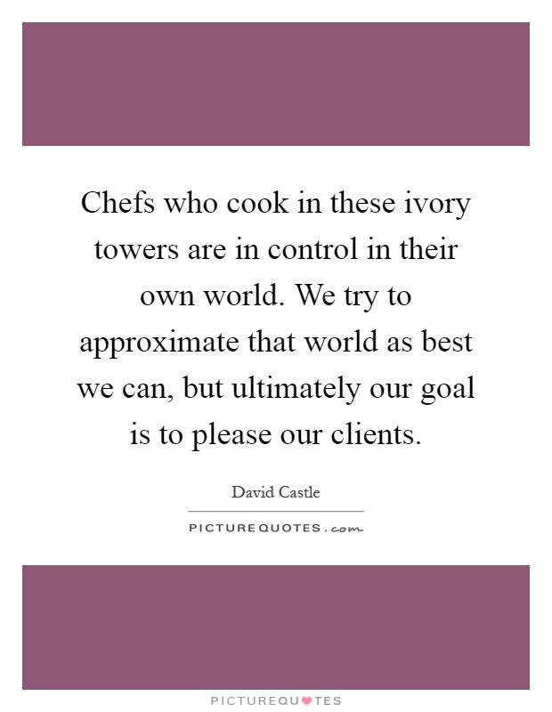 Chefs who cook in these ivory towers are in control in their own world. We try to approximate that world as best we can, but ultimately our goal is to please our clients Picture Quote #1