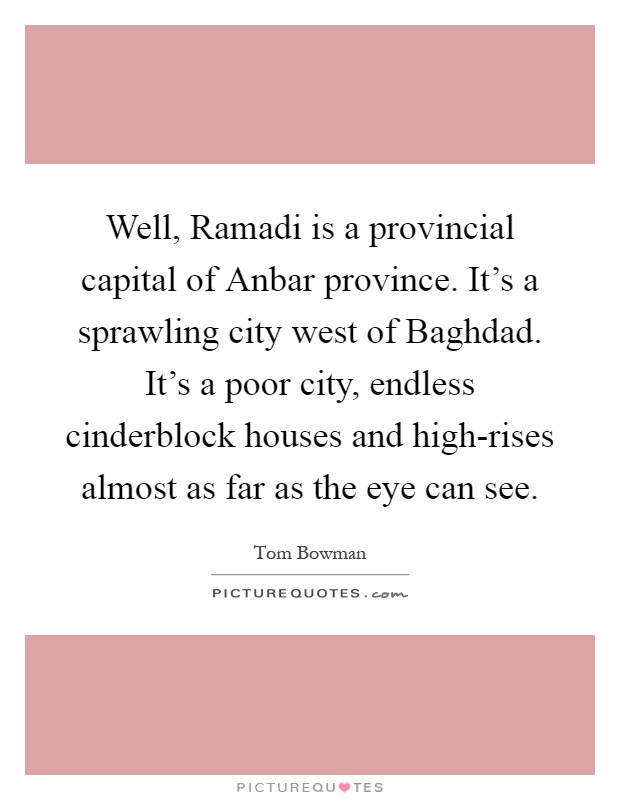 Well, Ramadi is a provincial capital of Anbar province. It's a sprawling city west of Baghdad. It's a poor city, endless cinderblock houses and high-rises almost as far as the eye can see Picture Quote #1