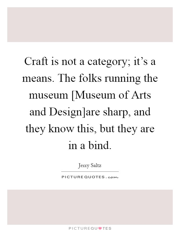 Craft is not a category; it's a means. The folks running the museum [Museum of Arts and Design]are sharp, and they know this, but they are in a bind Picture Quote #1