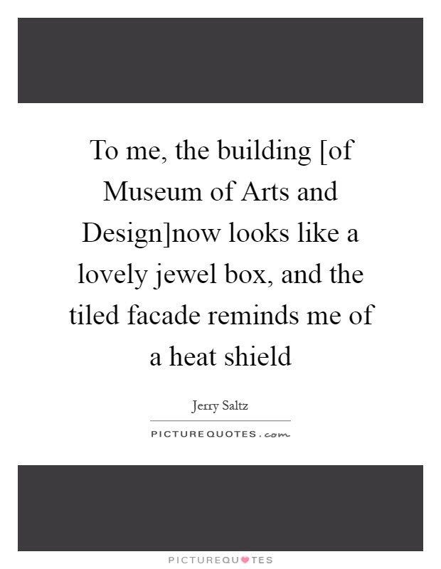 To me, the building [of Museum of Arts and Design]now looks like a lovely jewel box, and the tiled facade reminds me of a heat shield Picture Quote #1
