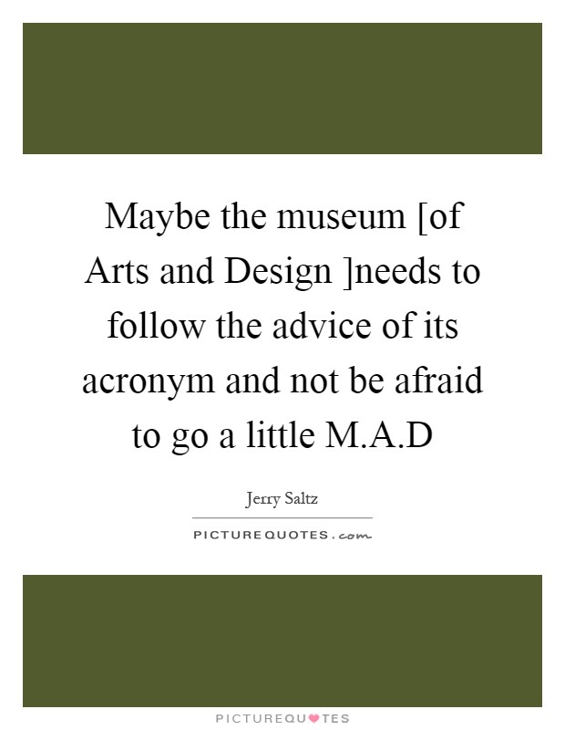 Maybe the museum [of Arts and Design ]needs to follow the advice of its acronym and not be afraid to go a little M.A.D Picture Quote #1