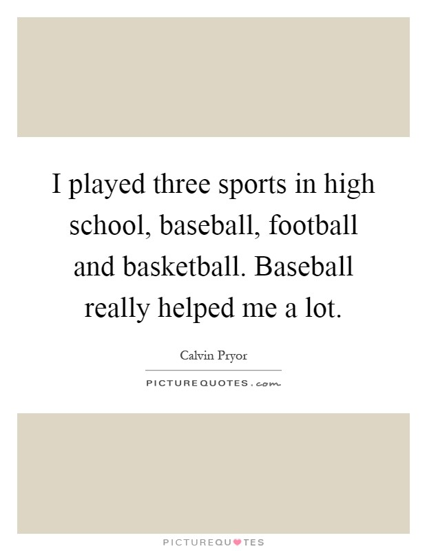I played three sports in high school, baseball, football and basketball. Baseball really helped me a lot Picture Quote #1