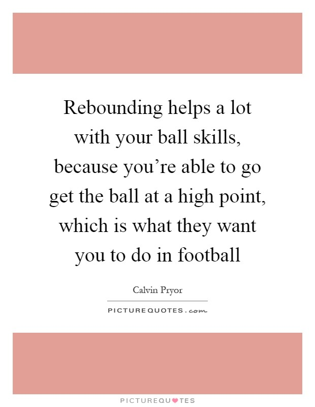 Rebounding helps a lot with your ball skills, because you're able to go get the ball at a high point, which is what they want you to do in football Picture Quote #1