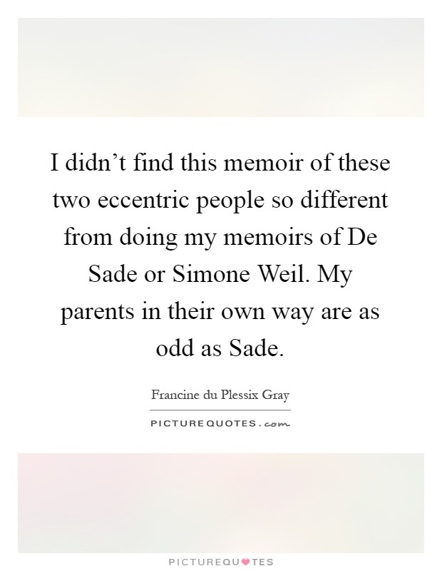 I didn't find this memoir of these two eccentric people so different from doing my memoirs of De Sade or Simone Weil. My parents in their own way are as odd as Sade Picture Quote #1