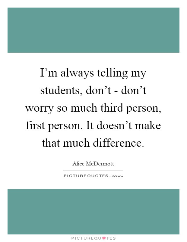 I'm always telling my students, don't - don't worry so much third person, first person. It doesn't make that much difference Picture Quote #1