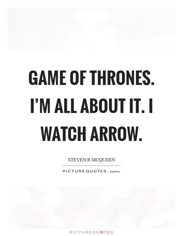 Game of Thrones. I'm all about it. I watch Arrow Picture Quote #1