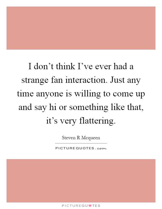 I don't think I've ever had a strange fan interaction. Just any time anyone is willing to come up and say hi or something like that, it's very flattering Picture Quote #1