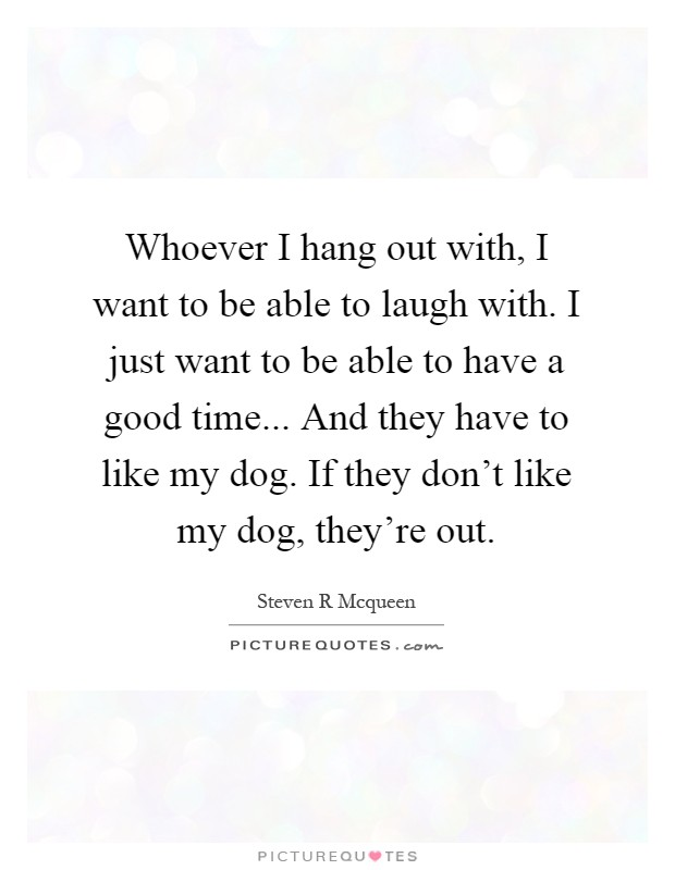 Have A Good Time With Your Family Quotes: Whoever I Hang Out With, I Want To Be Able To Laugh With
