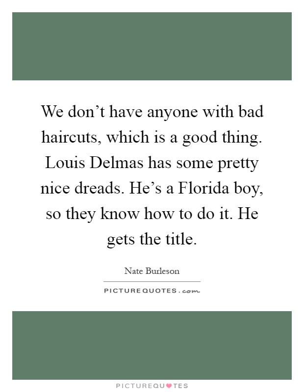 We don't have anyone with bad haircuts, which is a good thing. Louis Delmas has some pretty nice dreads. He's a Florida boy, so they know how to do it. He gets the title Picture Quote #1