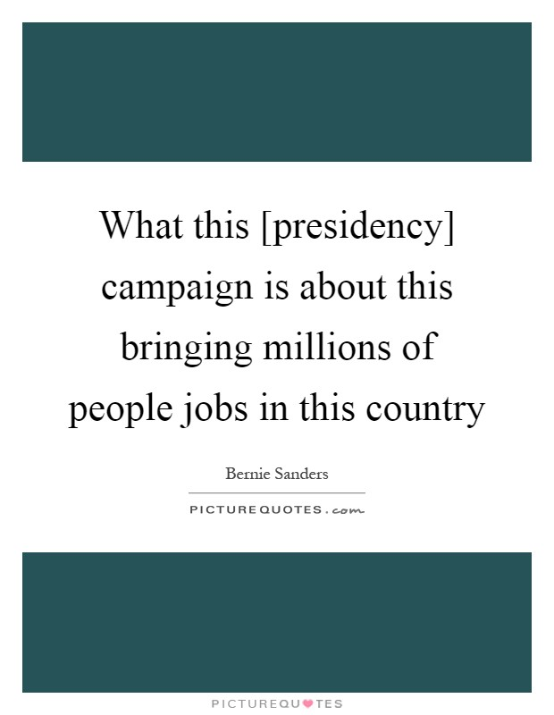 What this [presidency] campaign is about this bringing millions of people jobs in this country Picture Quote #1