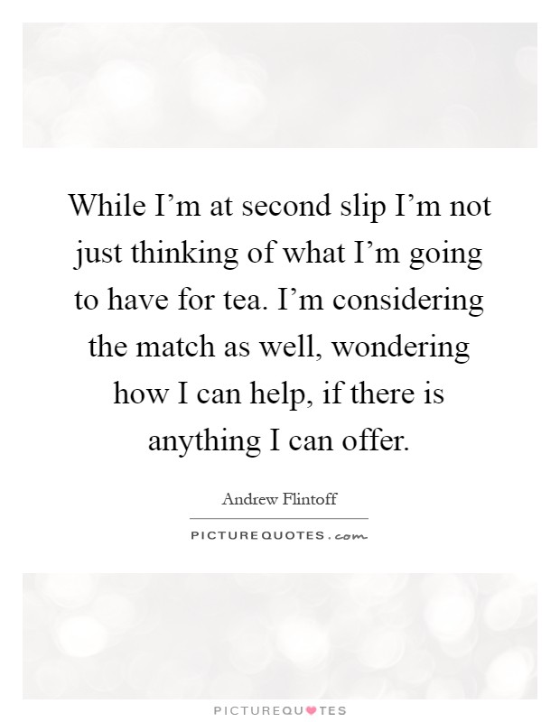 While I'm at second slip I'm not just thinking of what I'm going to have for tea. I'm considering the match as well, wondering how I can help, if there is anything I can offer Picture Quote #1
