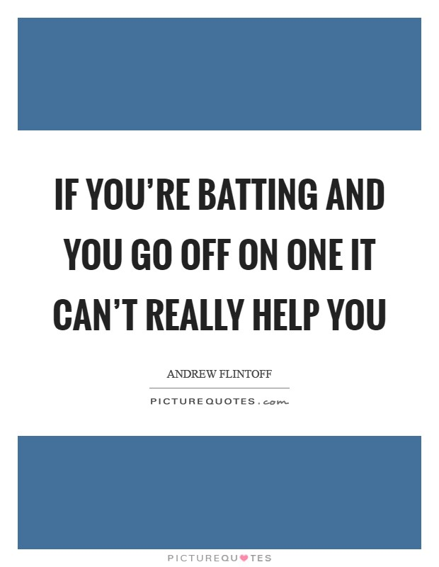 If you're batting and you go off on one it can't really help you Picture Quote #1