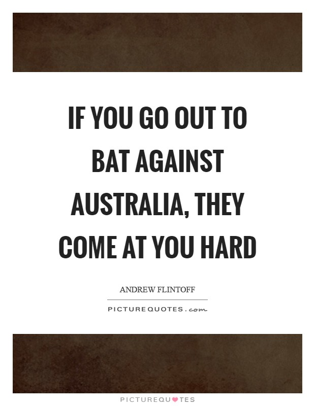 If you go out to bat against Australia, they come at you hard Picture Quote #1