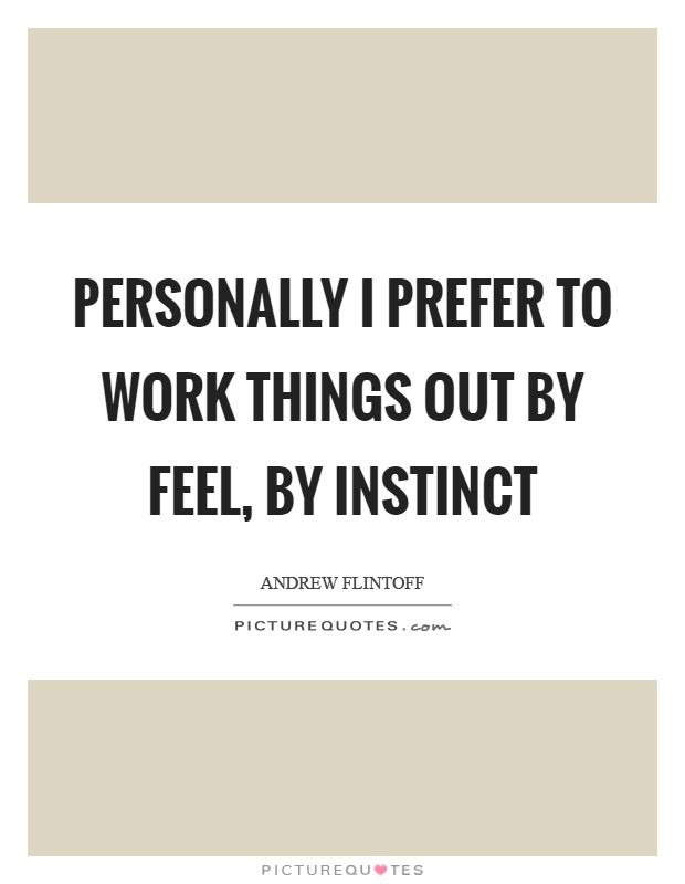 Personally I prefer to work things out by feel, by instinct Picture Quote #1