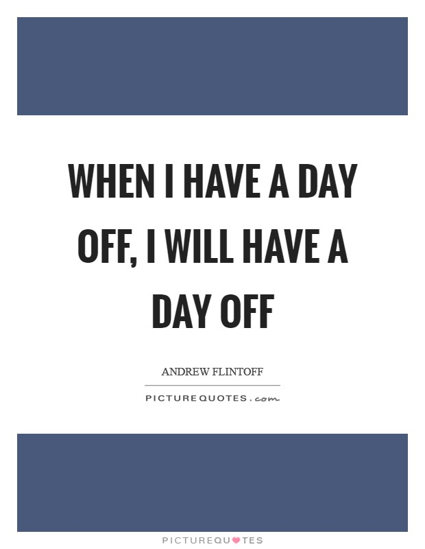 When I have a day off, I will have a day off Picture Quote #1