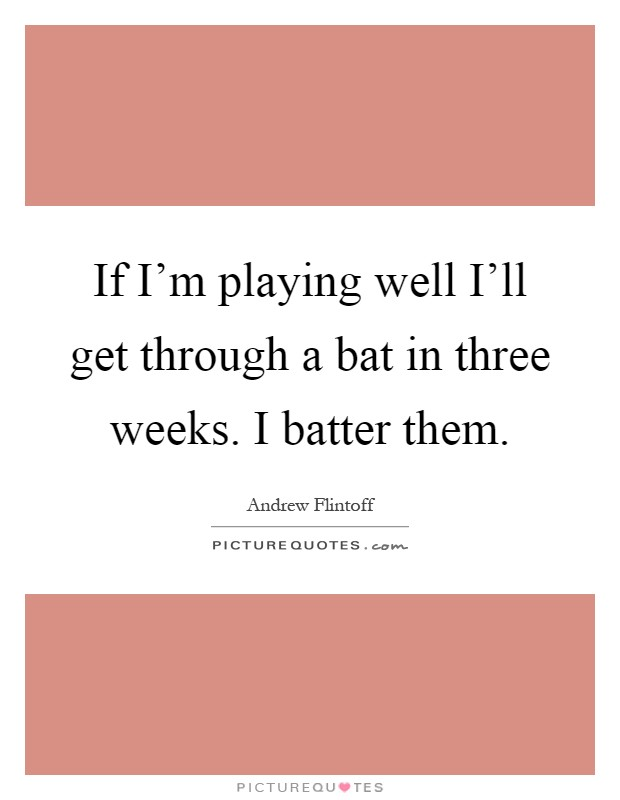 If I'm playing well I'll get through a bat in three weeks. I batter them Picture Quote #1