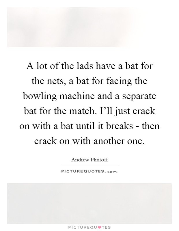 A lot of the lads have a bat for the nets, a bat for facing the bowling machine and a separate bat for the match. I'll just crack on with a bat until it breaks - then crack on with another one Picture Quote #1