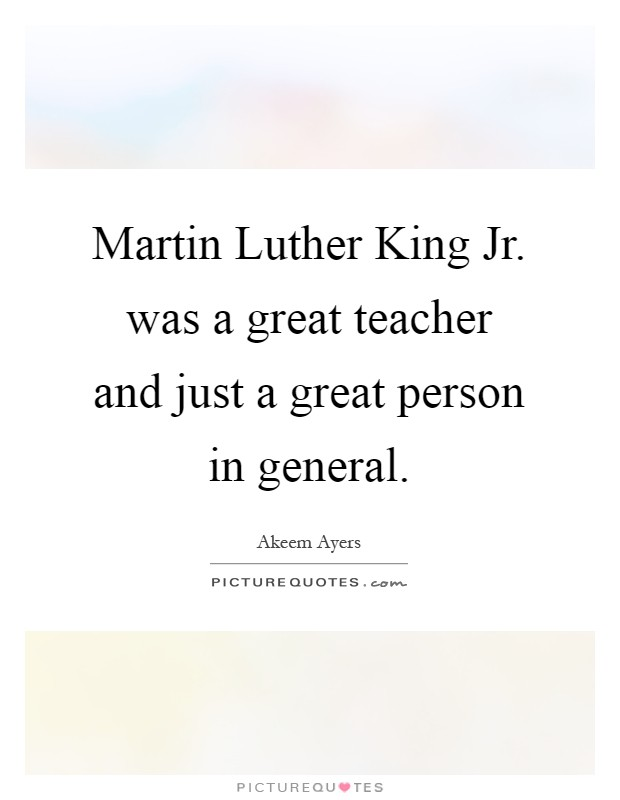 Martin Luther King Jr. was a great teacher and just a great person in general Picture Quote #1