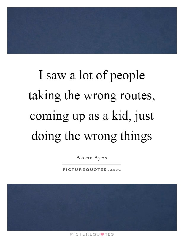 I saw a lot of people taking the wrong routes, coming up as a kid, just doing the wrong things Picture Quote #1