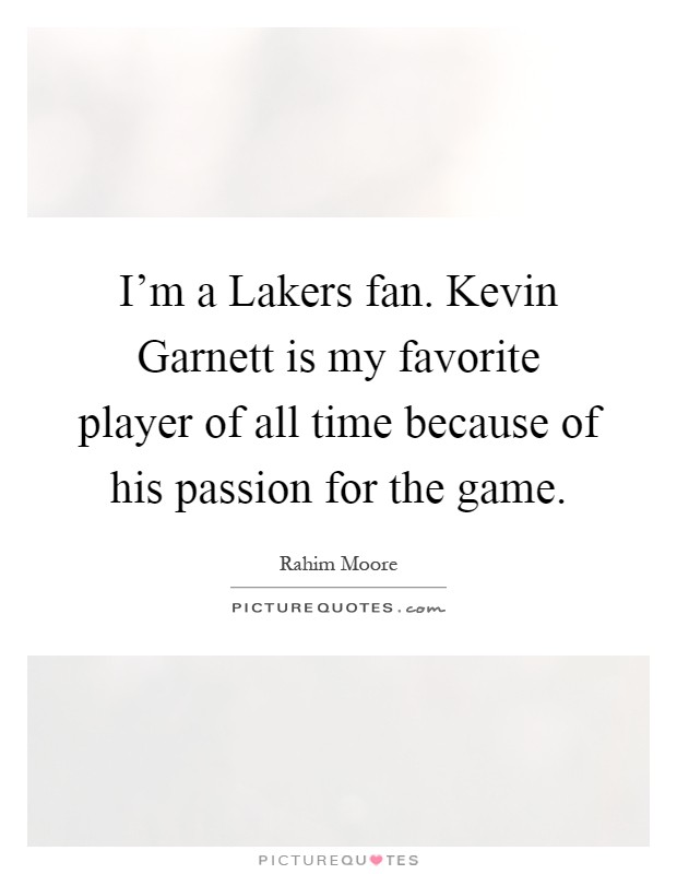 I'm a Lakers fan. Kevin Garnett is my favorite player of all time because of his passion for the game Picture Quote #1