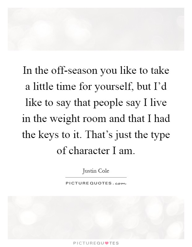 In the off-season you like to take a little time for yourself, but I'd like to say that people say I live in the weight room and that I had the keys to it. That's just the type of character I am Picture Quote #1