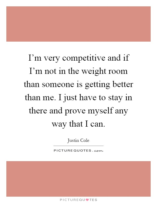 I'm very competitive and if I'm not in the weight room than someone is getting better than me. I just have to stay in there and prove myself any way that I can Picture Quote #1