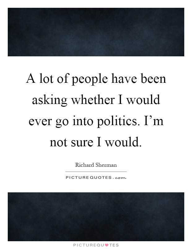 A lot of people have been asking whether I would ever go into politics. I'm not sure I would Picture Quote #1