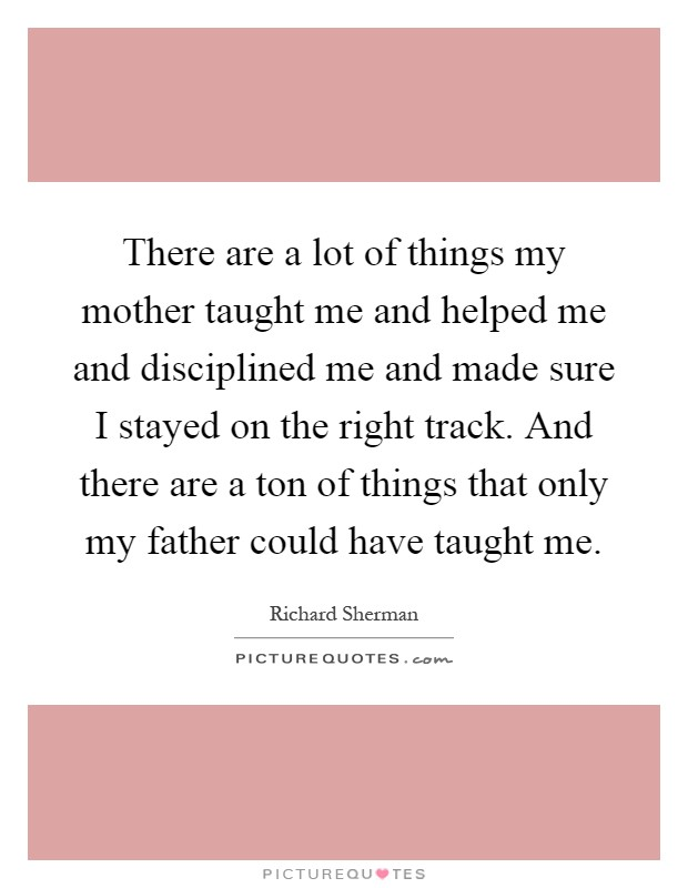 There are a lot of things my mother taught me and helped me and disciplined me and made sure I stayed on the right track. And there are a ton of things that only my father could have taught me Picture Quote #1