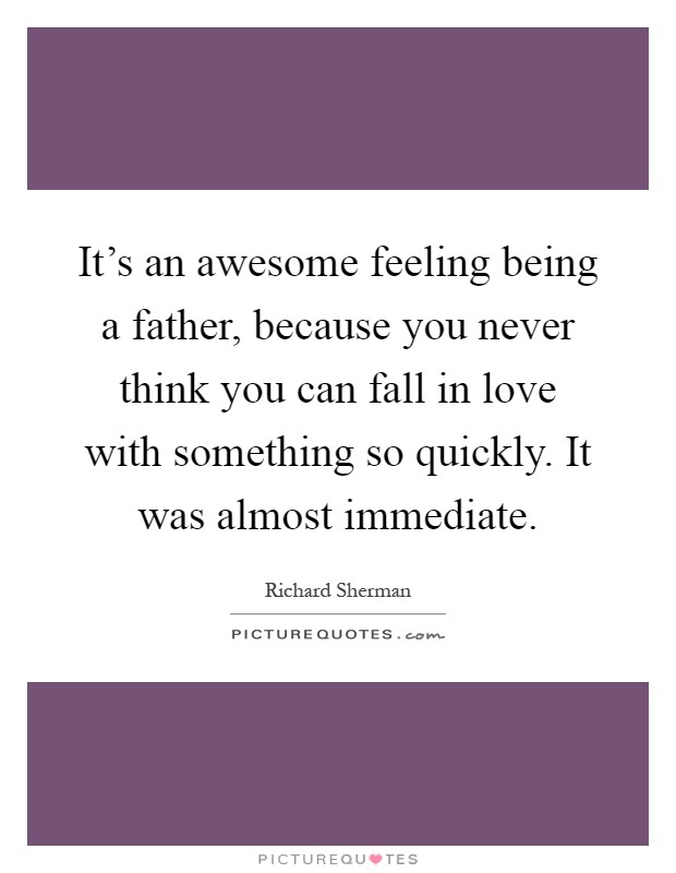 It's an awesome feeling being a father, because you never think you can fall in love with something so quickly. It was almost immediate Picture Quote #1