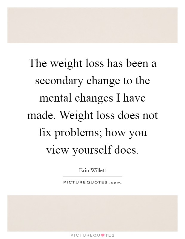 The weight loss has been a secondary change to the mental changes I have made. Weight loss does not fix problems; how you view yourself does Picture Quote #1