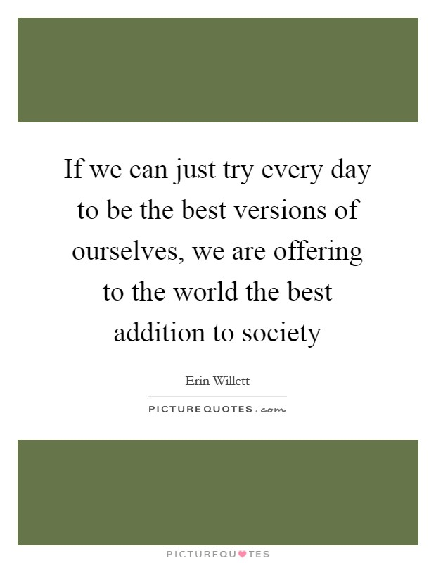 If we can just try every day to be the best versions of ourselves, we are offering to the world the best addition to society Picture Quote #1