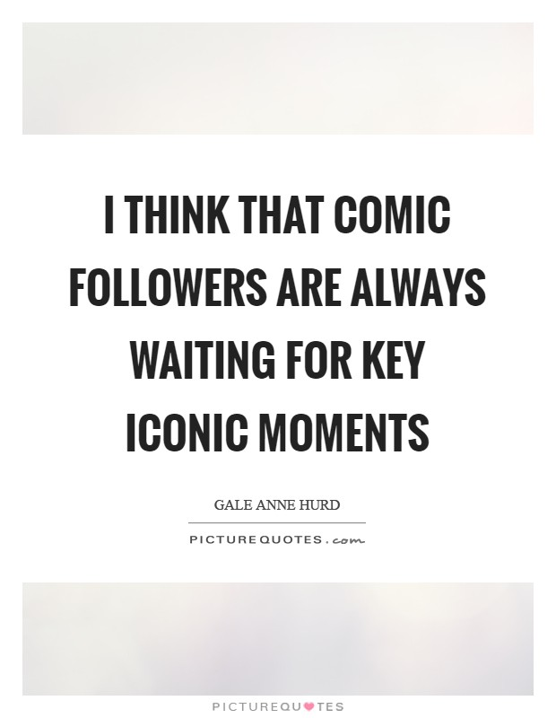 I think that comic followers are always waiting for key iconic moments Picture Quote #1