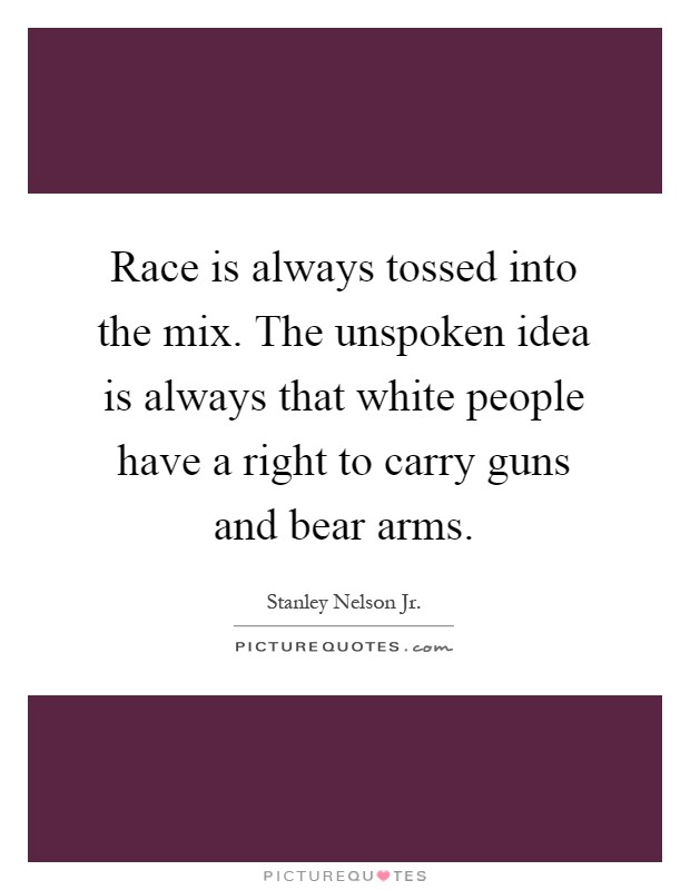 Race is always tossed into the mix. The unspoken idea is always that white people have a right to carry guns and bear arms Picture Quote #1