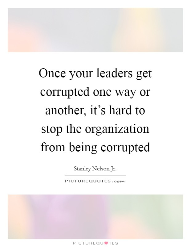 Quotes About Being Hard To Get: Once Your Leaders Get Corrupted One Way Or Another, It's