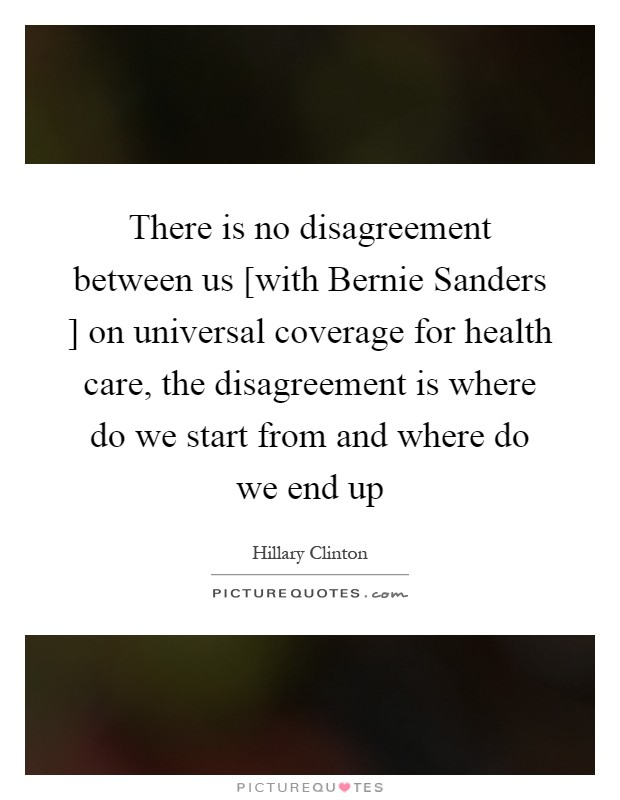There is no disagreement between us [with Bernie Sanders ] on universal coverage for health care, the disagreement is where do we start from and where do we end up Picture Quote #1