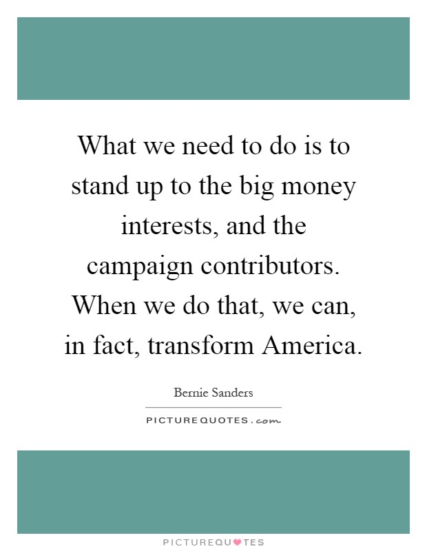 What we need to do is to stand up to the big money interests, and the campaign contributors. When we do that, we can, in fact, transform America Picture Quote #1