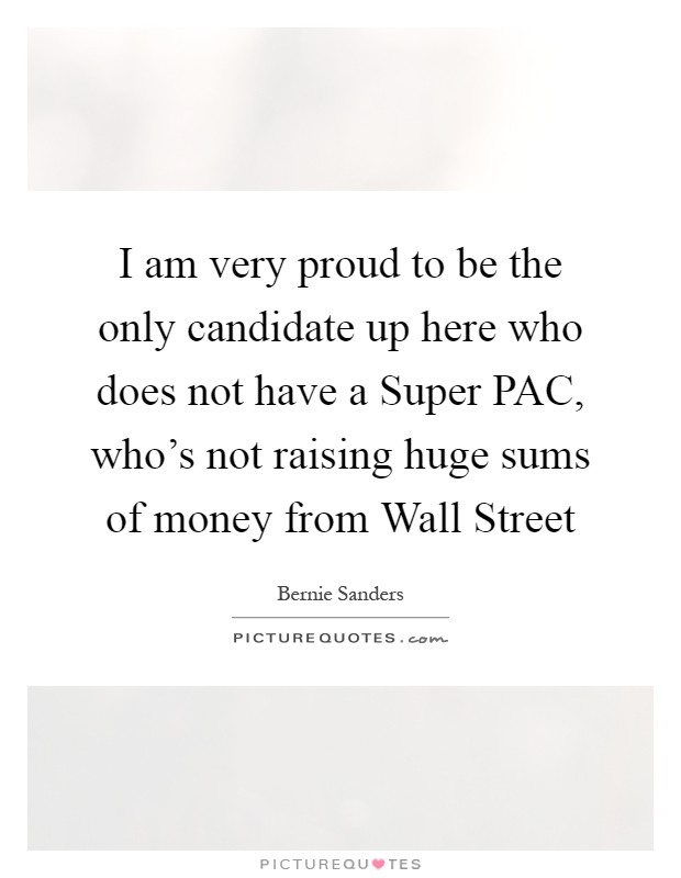 I am very proud to be the only candidate up here who does not have a Super PAC, who's not raising huge sums of money from Wall Street Picture Quote #1