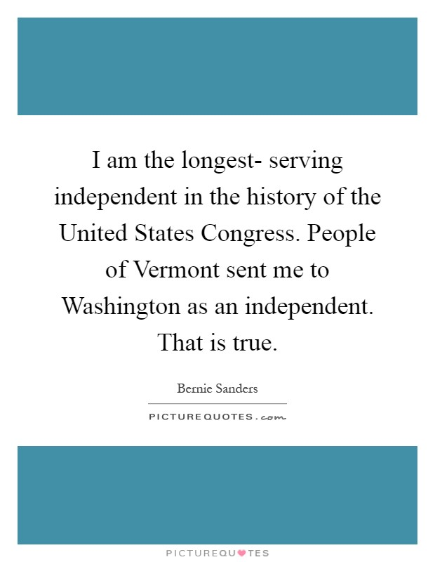 I am the longest- serving independent in the history of the United States Congress. People of Vermont sent me to Washington as an independent. That is true Picture Quote #1