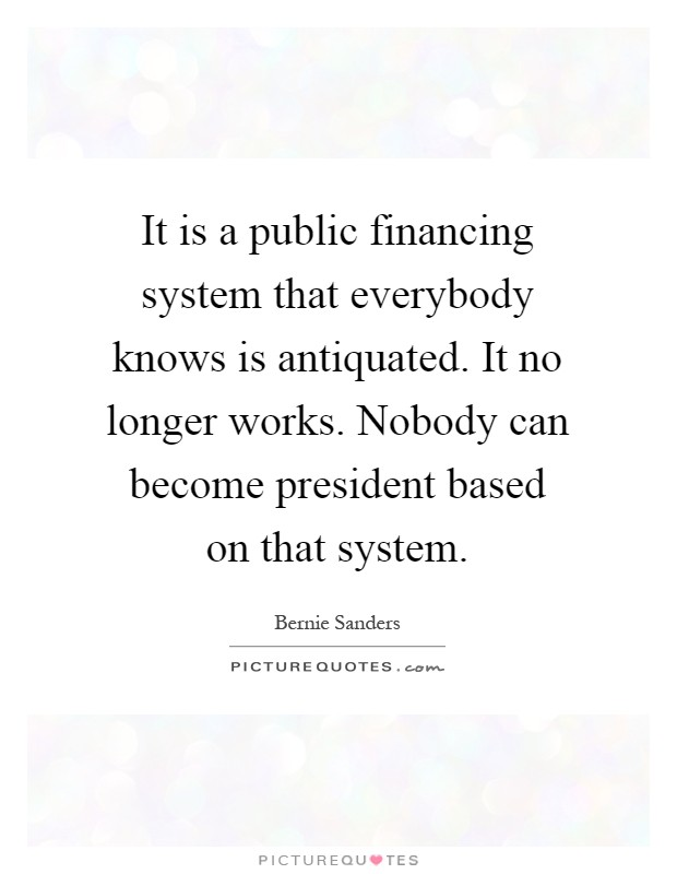 It is a public financing system that everybody knows is antiquated. It no longer works. Nobody can become president based on that system Picture Quote #1